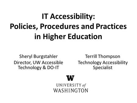 Sheryl Burgstahler Director, UW Accessible Technology & DO-IT IT Accessibility: Policies, Procedures and Practices in Higher Education Terrill Thompson.