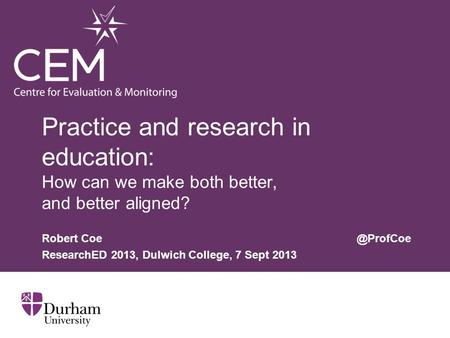 Practice and research in education: How can we make both better, and better aligned? Robert ResearchED 2013, Dulwich College, 7 Sept 2013.