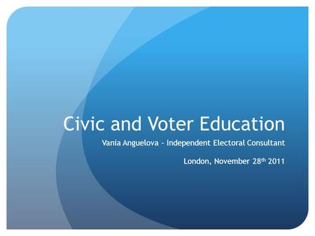 Civic and Voter Education Vania Anguelova – Independent Electoral Consultant London, November 28 th 2011.