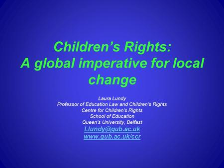 Childrens Rights: A global imperative for local change Laura Lundy Professor of Education Law and Childrens Rights Centre for Childrens Rights School of.