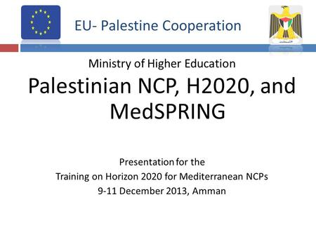 EU- Palestine Cooperation Ministry of Higher Education Palestinian NCP, H2020, and MedSPRING Presentation for the Training on Horizon 2020 for Mediterranean.