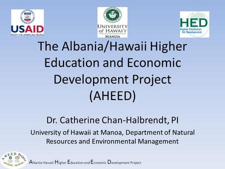 A lbania-Hawaii H igher E ducation and E conomic D evelopment Project The Albania/Hawaii Higher Education and Economic Development Project (AHEED) Dr.