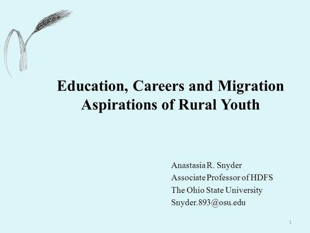 1 Education, Careers and Migration Aspirations of Rural Youth Anastasia R. Snyder Associate Professor of HDFS The Ohio State University