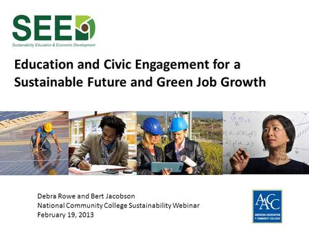 Education and Civic Engagement for a Sustainable Future and Green Job Growth Debra Rowe and Bert Jacobson National Community College Sustainability Webinar.
