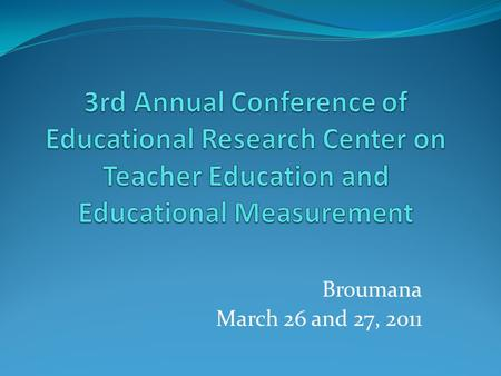 3rd Annual Conference of Educational Research Center on Teacher Education and Educational Measurement Broumana March 26 and 27, 2011.