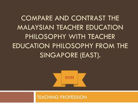 COMPARE AND CONTRAST THE MALAYSIAN TEACHER EDUCATION PHILOSOPHY WITH TEACHER EDUCATION PHILOSOPHY FROM THE SINGAPORE (EAST). TEACHING PROFESSION ENTER.
