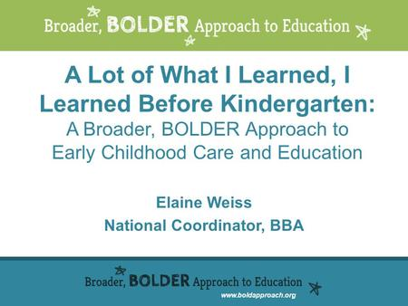 Www.boldapproach.org A Lot of What I Learned, I Learned Before Kindergarten: A Broader, BOLDER Approach to Early Childhood Care and Education Elaine Weiss.