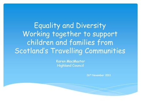 Equality and Diversity Working together to support children and families from Scotlands Travelling Communities Karen MacMaster Highland Council 26 th November.