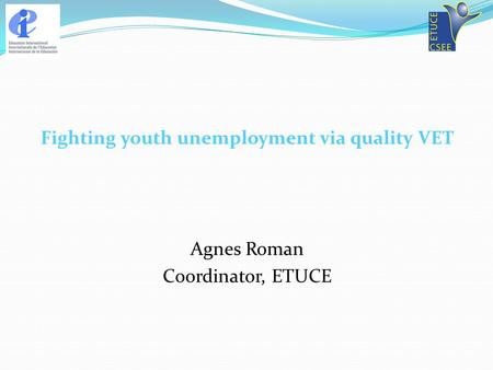 Fighting youth unemployment via quality VET Agnes Roman Coordinator, ETUCE.