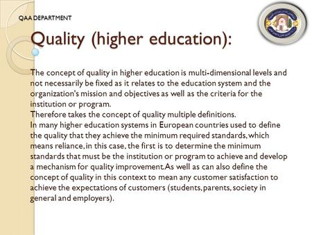 Quality (higher education): The concept of quality in higher education is multi-dimensional levels and not necessarily be fixed as it relates to the education.