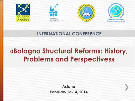 «Bologna Structural Reforms: History, Problems and Perspectives» INTERNATIONAL CONFERENCE Astana February 13-14, 2014.