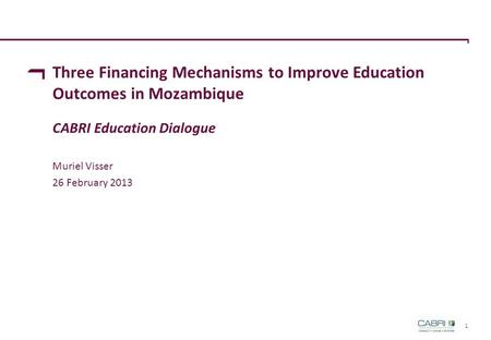 1 Three Financing Mechanisms to Improve Education Outcomes in Mozambique CABRI Education Dialogue Muriel Visser 26 February 2013.