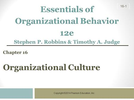 Copyright ©2014 Pearson Education, Inc. 16-1 Chapter 16 Organizational Culture Essentials of Organizational Behavior 12e Stephen P. Robbins & Timothy A.