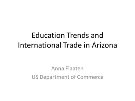 Education Trends and International <strong>Trade</strong> <strong>in</strong> Arizona Anna Flaaten US Department of Commerce.