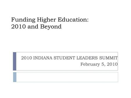 Funding Higher Education: 2010 and Beyond 2010 INDIANA STUDENT LEADERS SUMMIT February 5, 2010.
