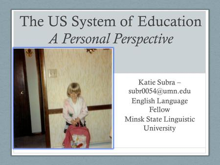 The US System of Education A Personal Perspective Katie Subra – English Language Fellow Minsk State Linguistic University.
