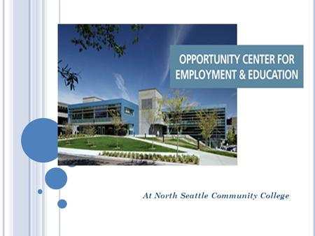 At North Seattle Community College. T HE O PPORTUNITY C ENTER FOR E MPLOYMENT AND E DUCATION (OCE&E) The first all-in-one integrated one stop center of.