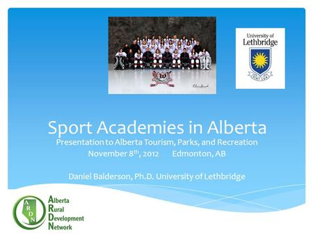 Sport Academies in Alberta Presentation to Alberta Tourism, Parks, and Recreation November 8 th, 2012 Edmonton, AB Daniel Balderson, Ph.D. University of.