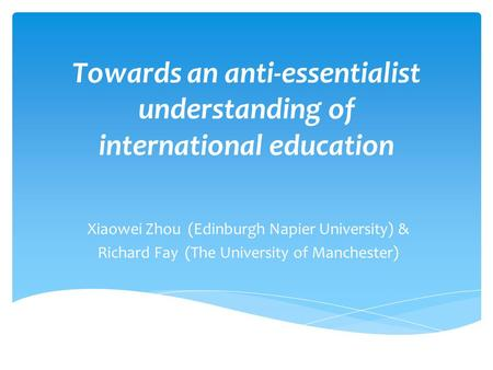 Towards an anti-essentialist understanding of international education Xiaowei Zhou (Edinburgh Napier University) & Richard Fay (The University of Manchester)