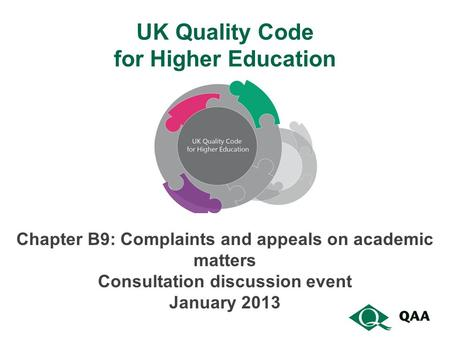 UK Quality Code for Higher Education Chapter B9: Complaints and appeals on academic matters Consultation discussion event January 2013.