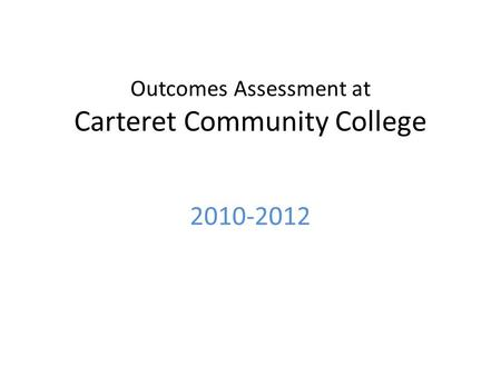 Outcomes Assessment at Carteret Community College 2010-2012.