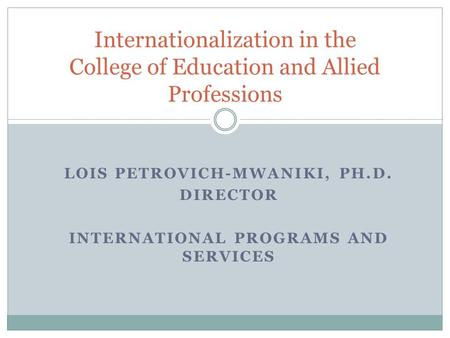 LOIS PETROVICH-MWANIKI, PH.D. DIRECTOR INTERNATIONAL PROGRAMS AND SERVICES Internationalization in the College of Education and Allied Professions.
