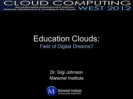 Education Clouds: Field of Digital Dreams? Dr. Gigi Johnson Maremel Institute.