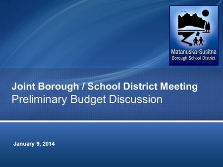 Joint Borough / School District Meeting Preliminary Budget Discussion January 9, 2014.
