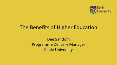 The Benefits of Higher Education Dee Sandom Programme Delivery Manager Keele University.