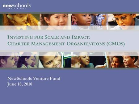 I NVESTING FOR S CALE AND I MPACT : C HARTER M ANAGEMENT O RGANIZATIONS (CMO S ) NewSchools Venture Fund June 18, 2010.