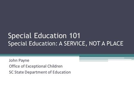 Special Education 101 Special Education: A SERVICE, NOT A PLACE John Payne Office of Exceptional Children SC State Department of Education.