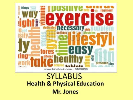 Health & Physical Education Mr. Jones SYLLABUS HEALTH EDUCATION IS AN MAJOR PART OF OUR LIVES, IN 9 TH GRADE OUR STUDENTS WILL LEARN MORE ABOUT HUMAN.