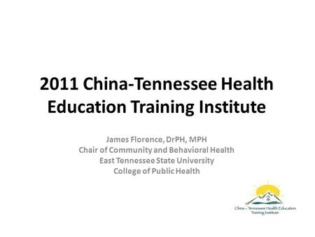 2011 China-Tennessee Health Education Training Institute James Florence, DrPH, MPH Chair of Community and Behavioral Health East Tennessee State University.