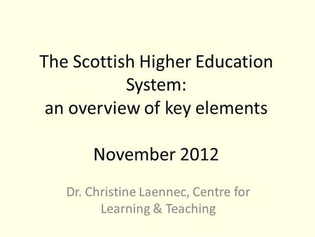 The Scottish Higher Education System: an overview of key elements November 2012 Dr. Christine Laennec, Centre for Learning & Teaching.