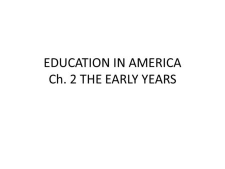 EDUCATION IN AMERICA Ch. 2 THE EARLY YEARS