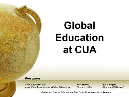 Global Education at CUA Presenters Tanith Fowler CorsiRoy BraineElla Sweigert Asst. Vice President for Global EducationDirector, ISSSDirector, CUAbroad.