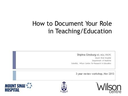 How to Document Your Role in Teaching/Education Shiphra Ginsburg MD, MEd, FRCPC Mount Sinai Hospital Department of Medicine Scientist, Wilson Centre for.