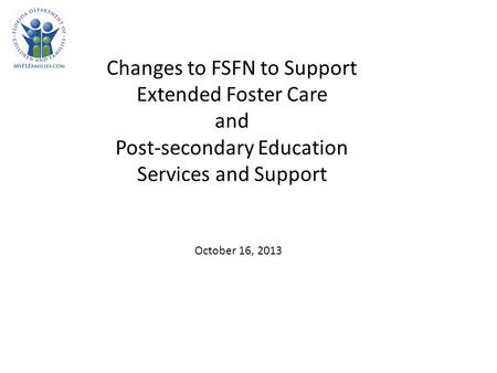 Changes to FSFN to Support Extended Foster Care and Post-secondary Education Services and Support October 16, 2013.