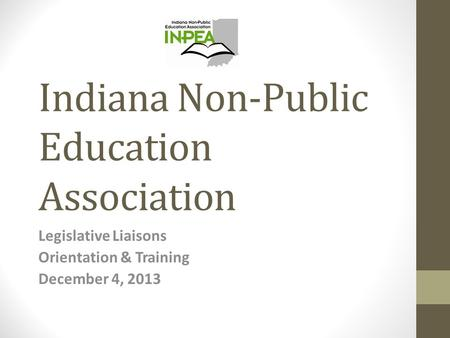 Indiana Non-Public Education Association Legislative Liaisons Orientation & Training December 4, 2013.