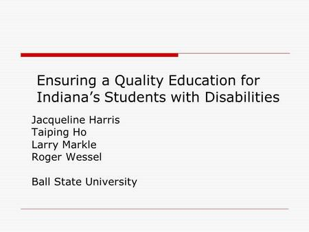 Ensuring a Quality Education for Indianas Students with Disabilities Jacqueline Harris Taiping Ho Larry Markle Roger Wessel Ball State University.