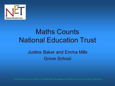 National Education Trust is an independent foundation devoted to positive change in education Maths Counts National Education Trust Justine Baker and Emma.