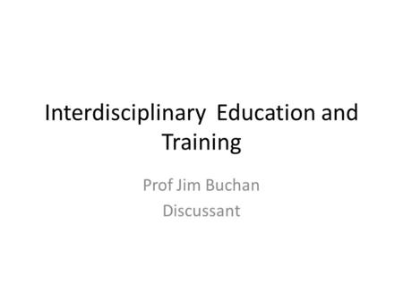 Interdisciplinary Education and Training Prof Jim Buchan Discussant.