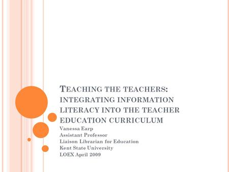 T EACHING THE TEACHERS : INTEGRATING INFORMATION LITERACY INTO THE TEACHER EDUCATION CURRICULUM Vanessa Earp Assistant Professor Liaison Librarian for.