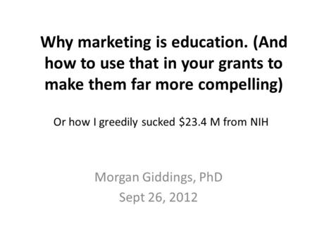 Why marketing is education. (And how to use that in your grants to make them far more compelling) Morgan Giddings, PhD Sept 26, 2012 Or how I greedily.