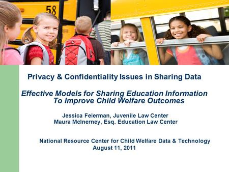 Privacy & Confidentiality Issues in Sharing Data Effective Models for Sharing Education Information To Improve Child Welfare Outcomes Jessica Feierman,