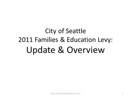 City of Seattle 2011 Families & Education Levy: Update & Overview 12011 Families and Education Levy.