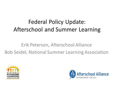 Federal Policy Update: Afterschool and Summer Learning Erik Peterson, Afterschool Alliance Bob Seidel, National Summer Learning Association.