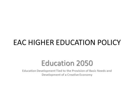 EAC HIGHER EDUCATION POLICY Education 2050 Education Development Tied to the Provision of Basic Needs and Development of a Creative Economy.