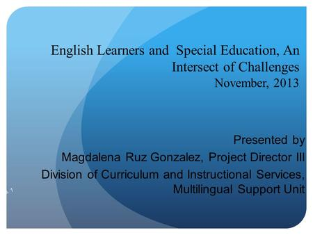 English Learners and Special Education, An Intersect of Challenges November, 2013 Presented by Magdalena Ruz Gonzalez, Project Director III Division of.