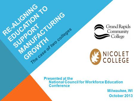 RE-ALIGNING EDUCATION TO SUPPORT MANUFACTURING GROWTH Presented at the National Council for Workforce Education Conference Milwaukee, WI October 2013 The.